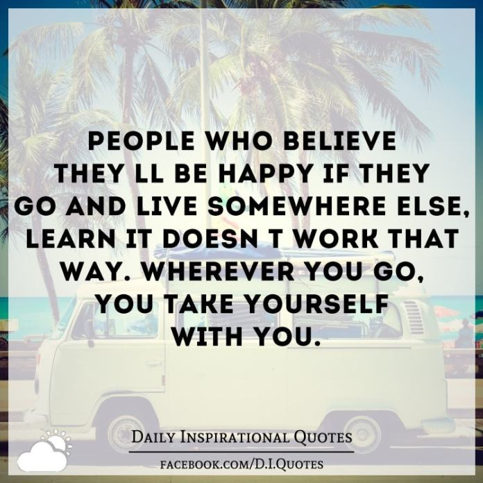 People who believe they'll be happy if they go and live somewhere else, learn it doesn't work that way. Wherever you go, you take yourself with you.