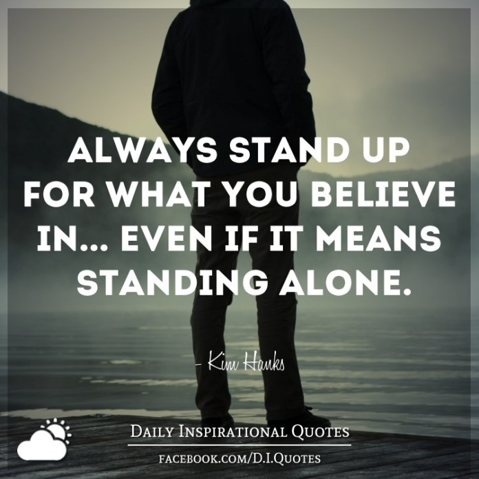 Always Stand Up For What You Believe In Even If It Means Standing