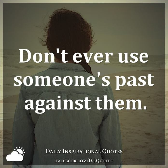 Don't ever use someone's past against them.