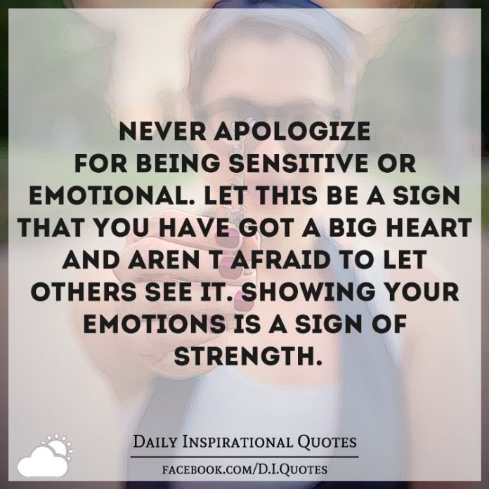 Never apologize for being sensitive or emotional. Let this be a sign that you've got a big heart and aren't afraid to let others see it. Showing your emotions is a sign of strength.