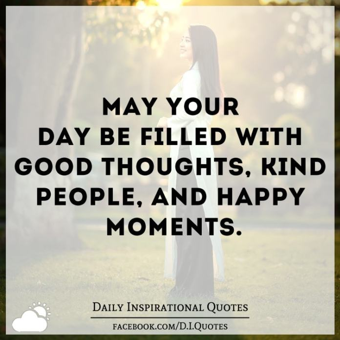 May your day be filled with good thoughts, kind people, and happy moments.