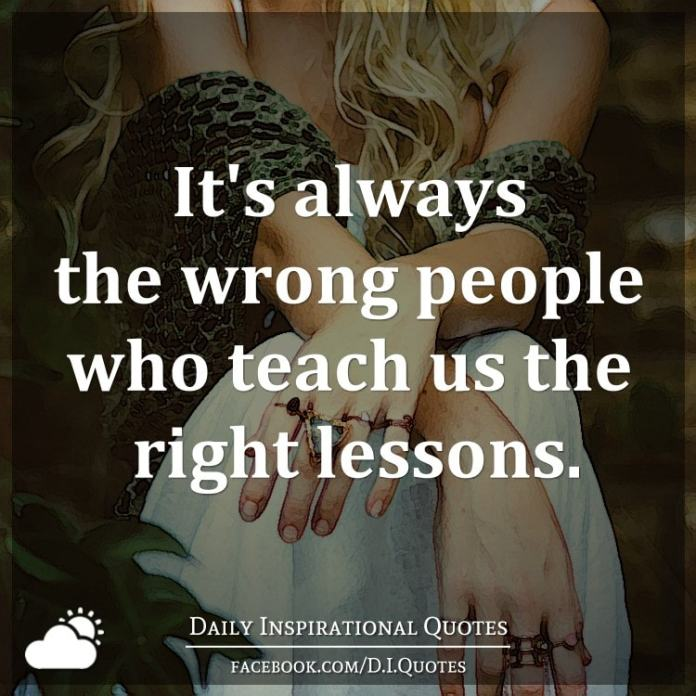 It's always the wrong people who teach us the right lessons.