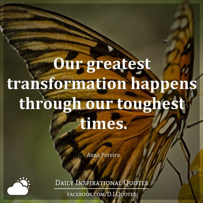 Our greatest transformation happens through our toughest times. - Anna Pereira