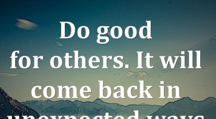 Do good for others. It will come back in unexpected ways.