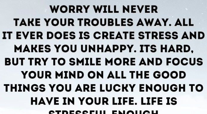 Worry will never take your troubles away. All it ever does is create stress and makes you unhappy. It's hard, but try to