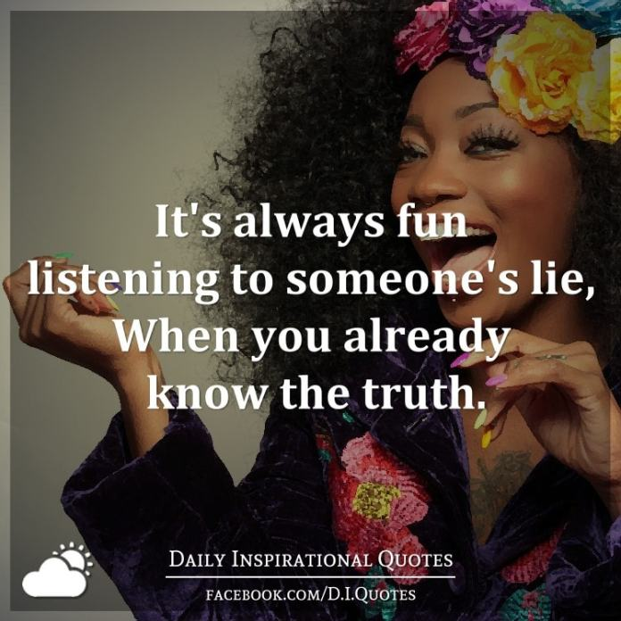 It's always fun listening to someone's lie, When you already know the truth.