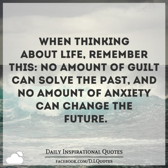 When thinking about life, remember this: No amount of guilt can solve the past, and no amount of anxiety can change the future.