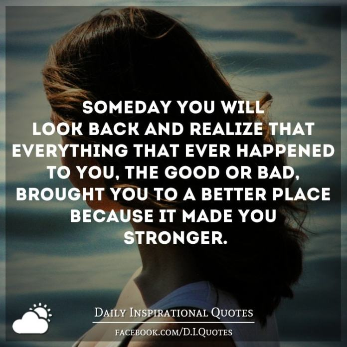 Someday you'll look back and realize that everything that ever happened to you, (the good or bad), brought you to a better place because it made you stronger.