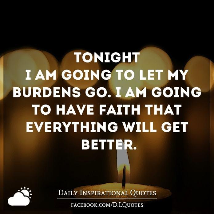 Tonight I am going to let my burdens go. I am going to have faith that everything will get better.