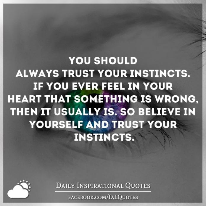 You should always trust your instincts. If you ever feel in your heart that something is wrong, then it usually is. So believe in yourself and trust your instincts.