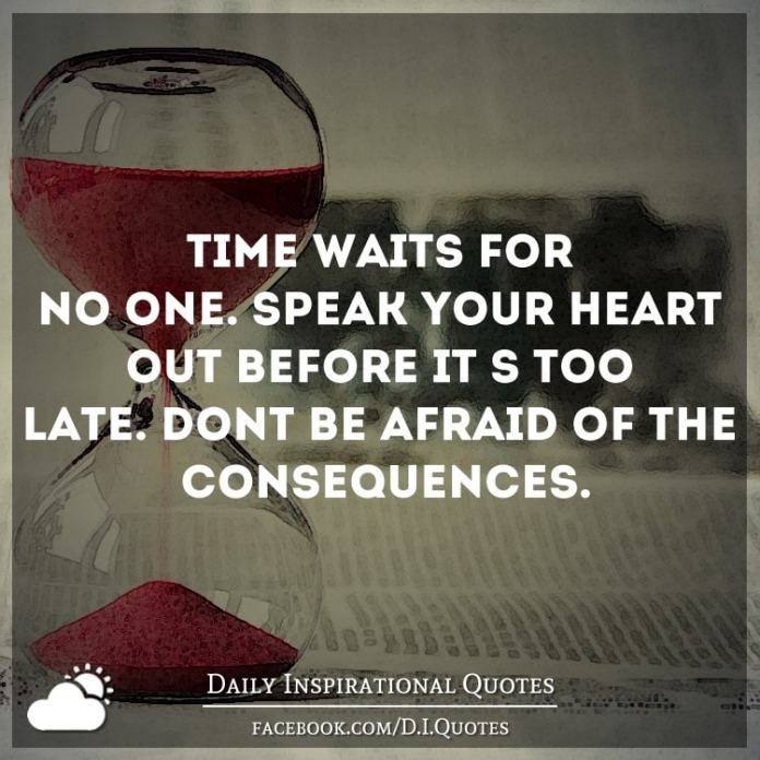 Time waits for no one. Speak your heart out before it's too late. Don't be afraid of the consequences.
