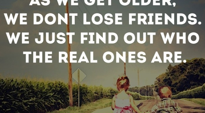 As we get older, we don't lose friends. We just find out who the real ones are.