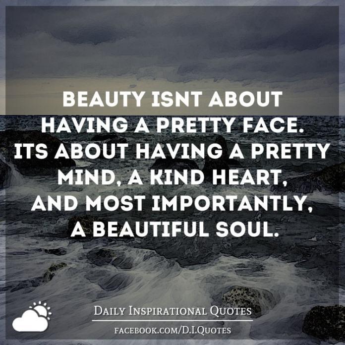 Beauty isn't about having a pretty face. It's about having a pretty mind, a kind heart, and most importantly, a beautiful soul.
