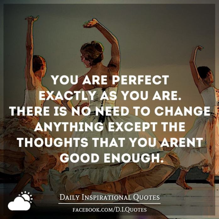 You are perfect exactly as you are. There is no need to change anything except the thoughts that you aren't good enough.