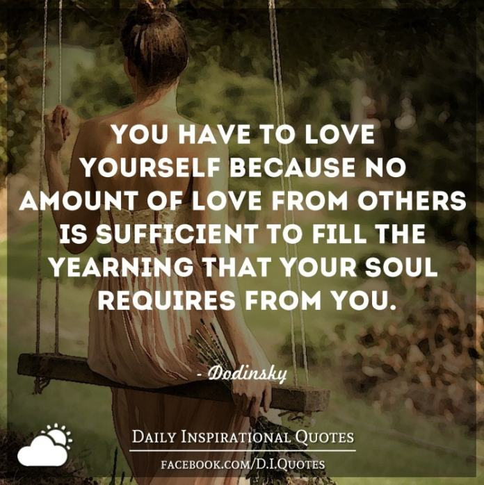 You have to love yourself because no amount of love from others is sufficient to fill the yearning that your soul requires from you. - Dodinsky