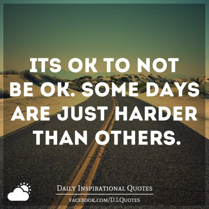 It's ok to not be ok. Some days are just harder than others.