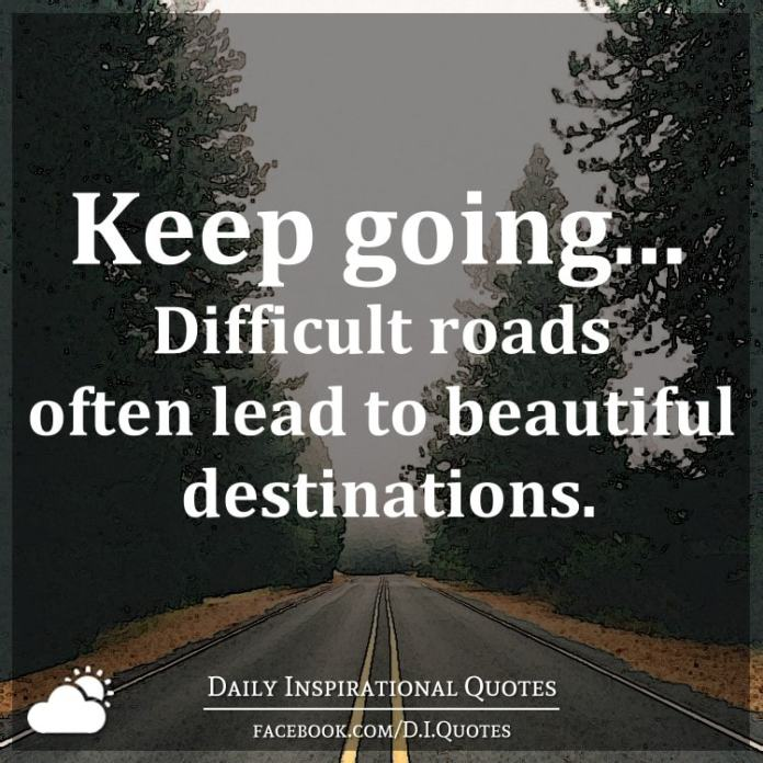 Keep going... Difficult roads often lead to beautiful destinations.