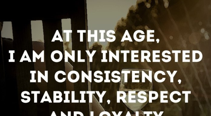 At this age, I'm only interested in consistency, stability, respect and loyalty.
