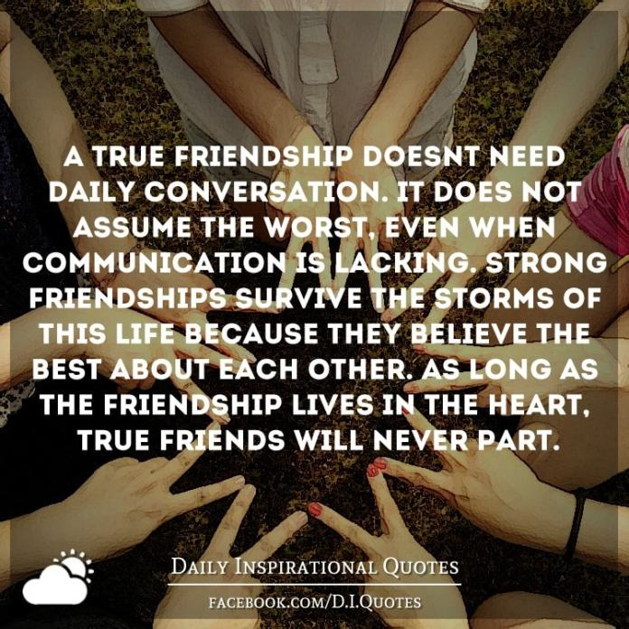 A true friendship doesn't need daily conversation. It does not assume the worst, even when communication is lacking. Strong friendships survive the