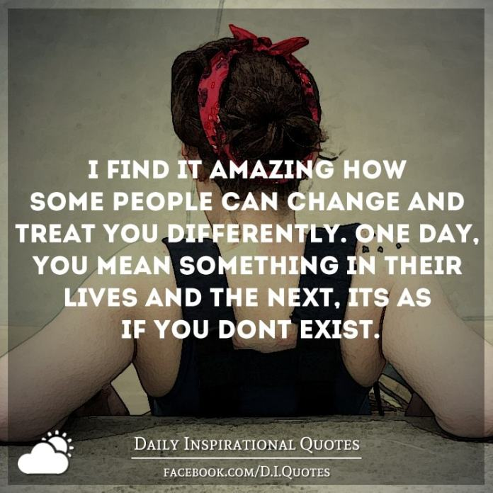 I find it amazing how some people can change and treat you differently. One day, you mean something in their lives and the next, it's as if you don't exist.