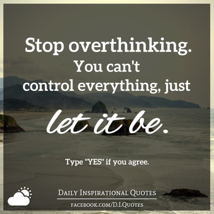 Stop overthinking. You can't control everything, just let it be.