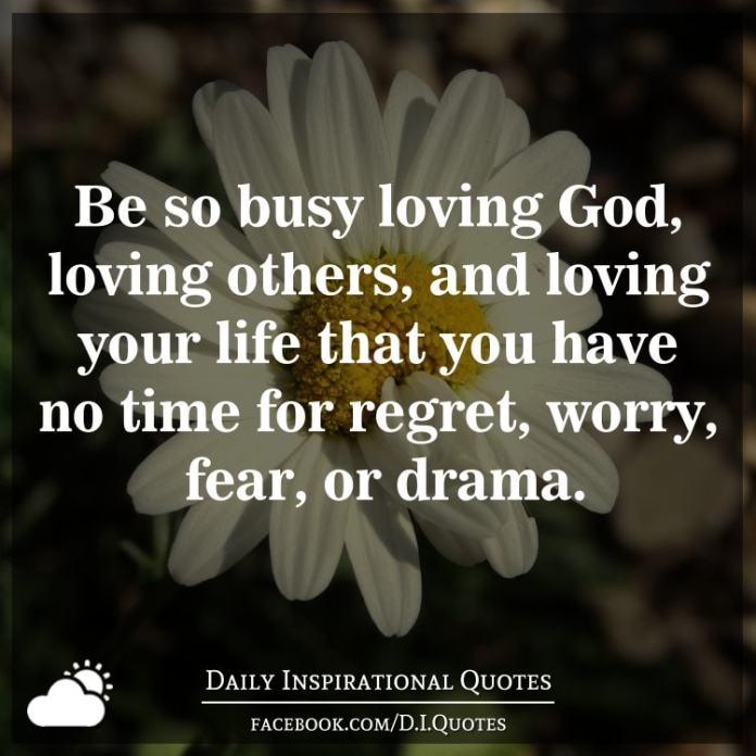 Be so busy loving God, loving others, and loving your life that you have no time for regret, worry, fear, or drama.