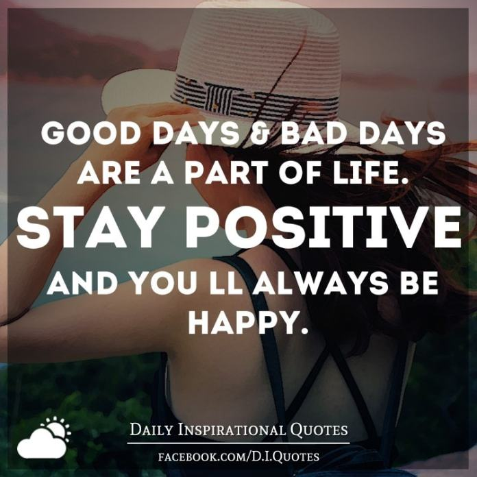 Good days and bad days are a part of life. Stay positive and you'll always be happy.