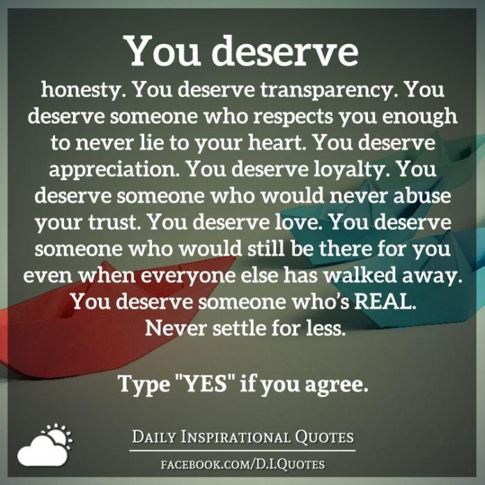 You deserve honesty. You deserve transparency. You deserve someone who respects you enough to never lie to your heart. You deserve appreciation. You deserve