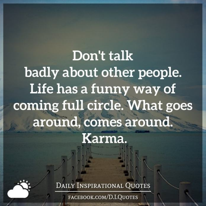 Don't talk badly about other people. Life has a funny way of coming full circle. What goes around, comes around. Karma.