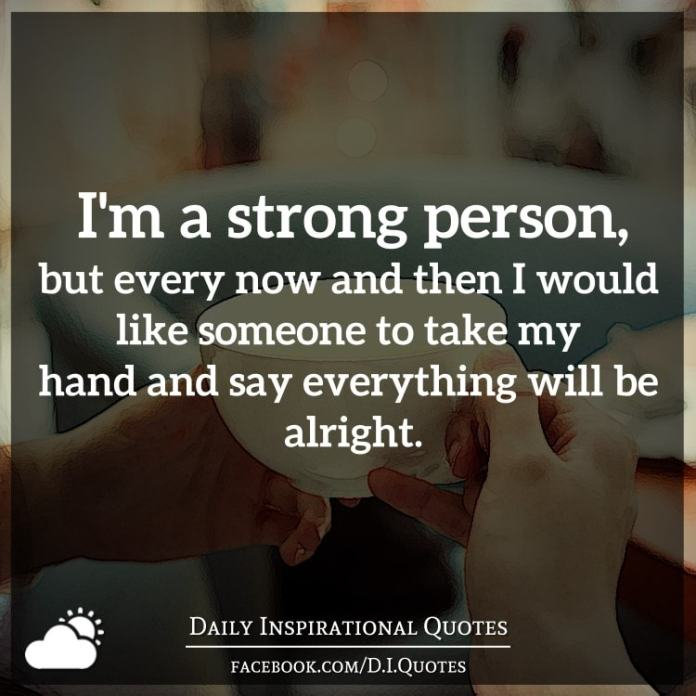 I'm a strong person, but every now and then I would like someone to take my hand and say everything will be alright.