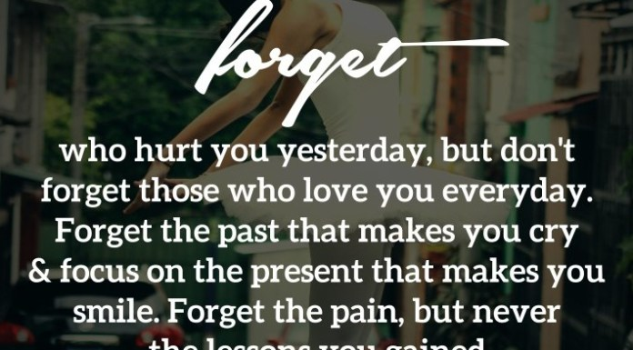 Forget who hurt you yesterday, but don't forget those who love you everyday. Forget the past that makes you cry & focus on the present that makes you smile. Forget the pain, but never the lessons you gained.