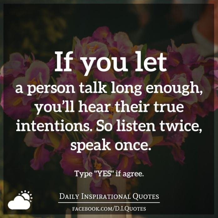 If you let a person talk long enough, you'll hear their true intentions. So listen twice, speak once.