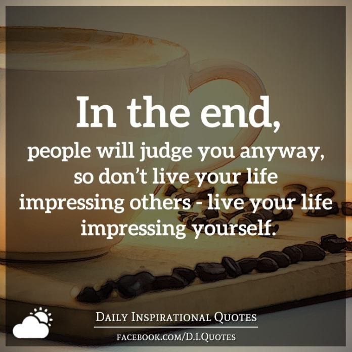 In the end, people will judge you anyway, so don't live your life impressing others - live your life impressing yourself.