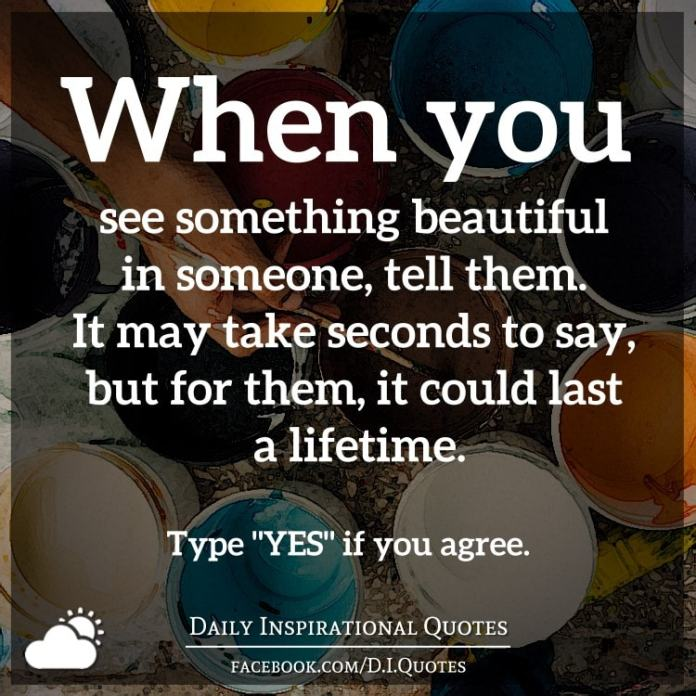 When you see something beautiful in someone, tell them. It may take seconds to say, but for them, it could last a lifetime.