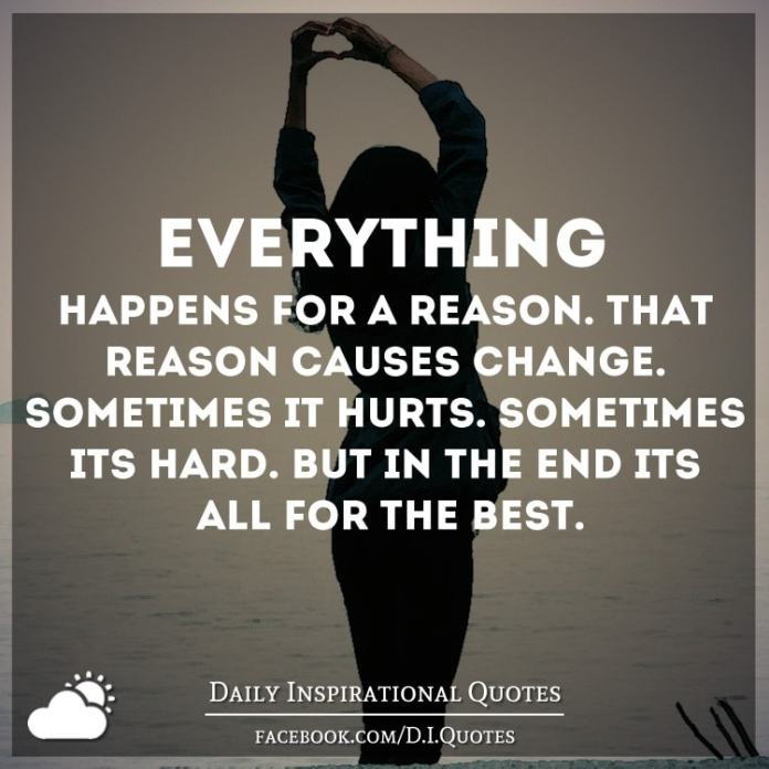 Everything happens for a reason. That reason causes change. Sometimes it hurts. Sometimes it's hard. But in the end it's all for the best.