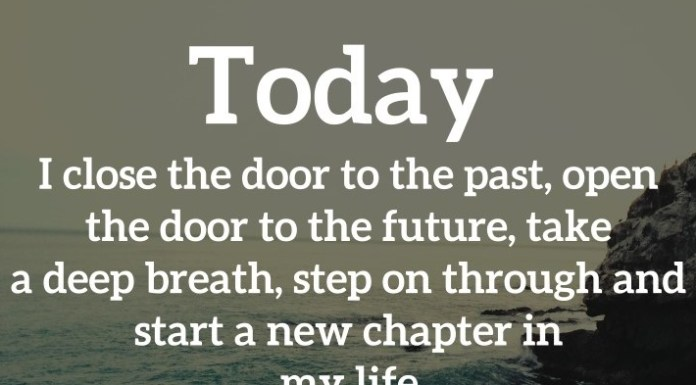 Today I close the door to the past, open the door to the future, take a deep breath, step on through and start a new chapter in my life.