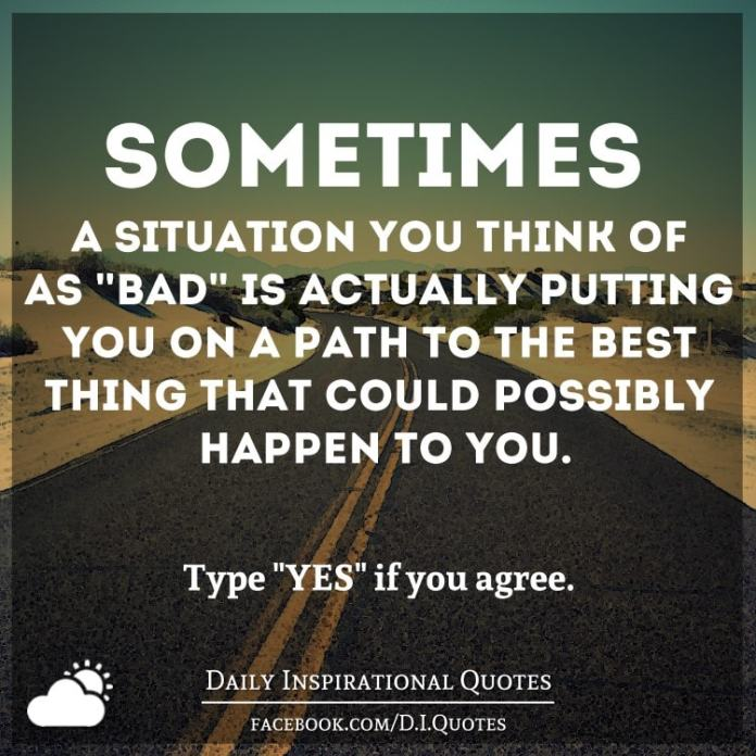 "Sometimes a situation you think of as ""bad"" is actually putting you on a path to the best thing that could possibly happen to you."