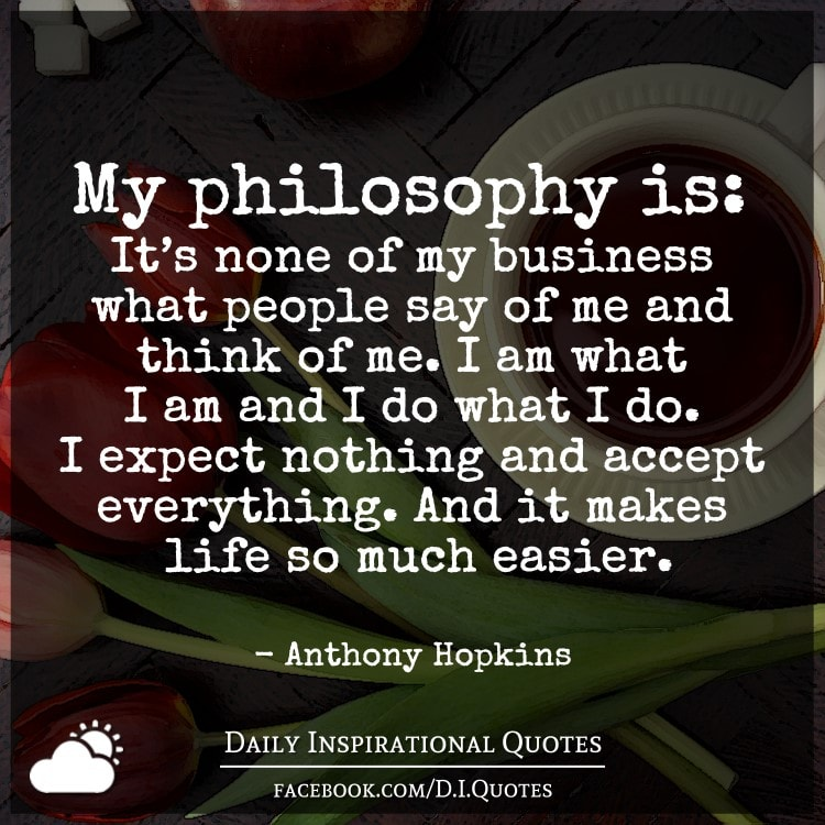 My Philosophy Is: Itu0027s None Of My Business What People Say Of Me And Think  Of Me. I Am What I Am And I Do What I Do. I Expect Nothing And ...