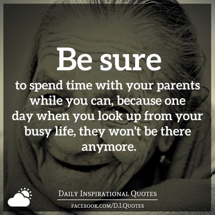 Be sure to spend time with your parents while you can, because one day when you look up from your busy life, they won't be there anymore.