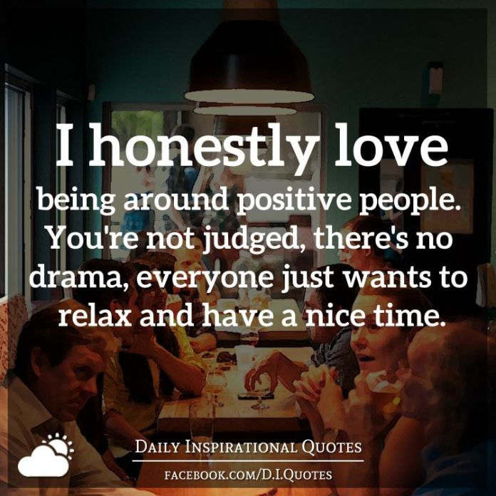 I honestly love being around positive people. You're not judged, there's no drama, everyone just wants to relax and have a nice time.