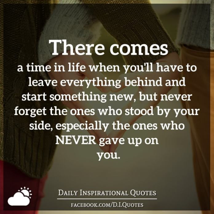 There comes a time in life when you'll have to leave everything behind and start something new, but never forget the ones who stood by your side, especially the ones who NEVER gave up on you.