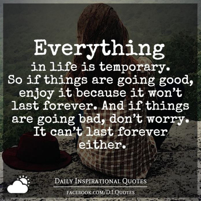 Everything in life is temporary. So if things are going good, enjoy it because it won't last forever. And if things are going bad, don't worry. It can't last forever either.
