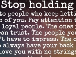 Stop holding onto people who keep letting go of you. Pay attention to the loyal people. The ones you can trust. The people you don't have to impress. The ones who always have your back and love you with no strings attached.