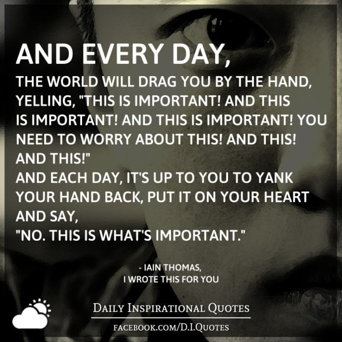 """And every day, the world will drag you by the hand, yelling, """"This is important! And this is important! And this is important! You need to worry about this! And this! And this!"""" And each day, it's up to you to yank your hand back, put it on your heart and say, """"No. This is what's important."""" - Iain Thomas, I Wrote This For You"""