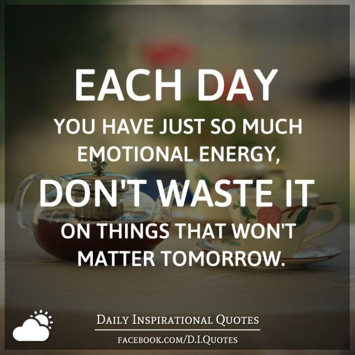 Each day you have just so much emotional energy, don't waste it on things that won't matter tomorrow.