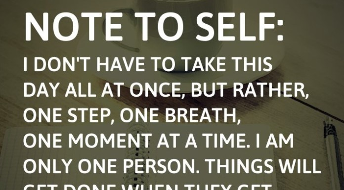 Note to self: I don't have to take this day all at once, but rather, one step, one breath, one moment at a time. I am only one person. Things will get done when they get done.