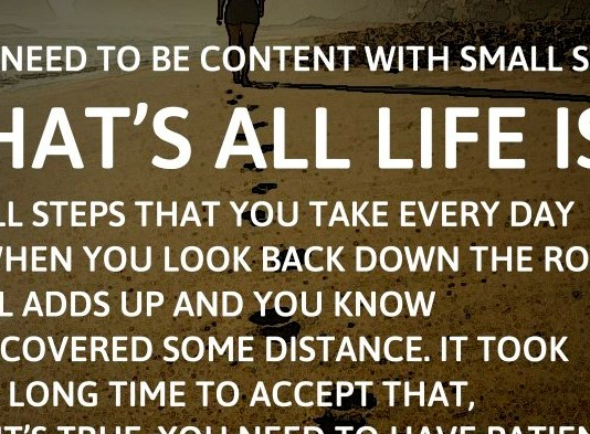 You need to be content with small steps. That's all life is. Small steps that you take every day so when you look back down the road it all adds up and you know you covered some distance. It took me a long time to accept that, but it's true. You need to have patience. - Katie Kacvinsky