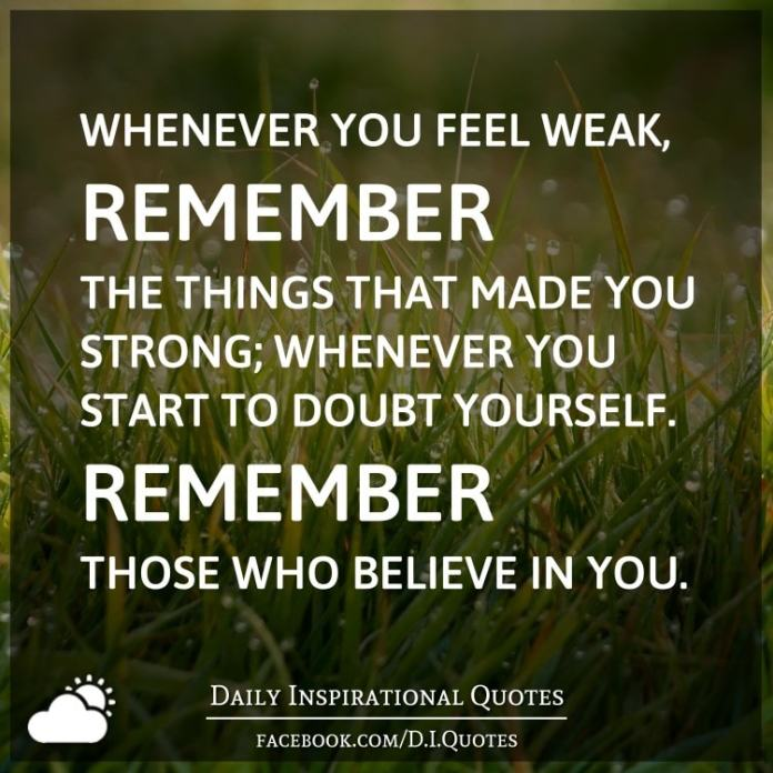 Whenever you feel weak, remember the things that made you strong; whenever you start to doubt yourself. Remember those who believe in you.