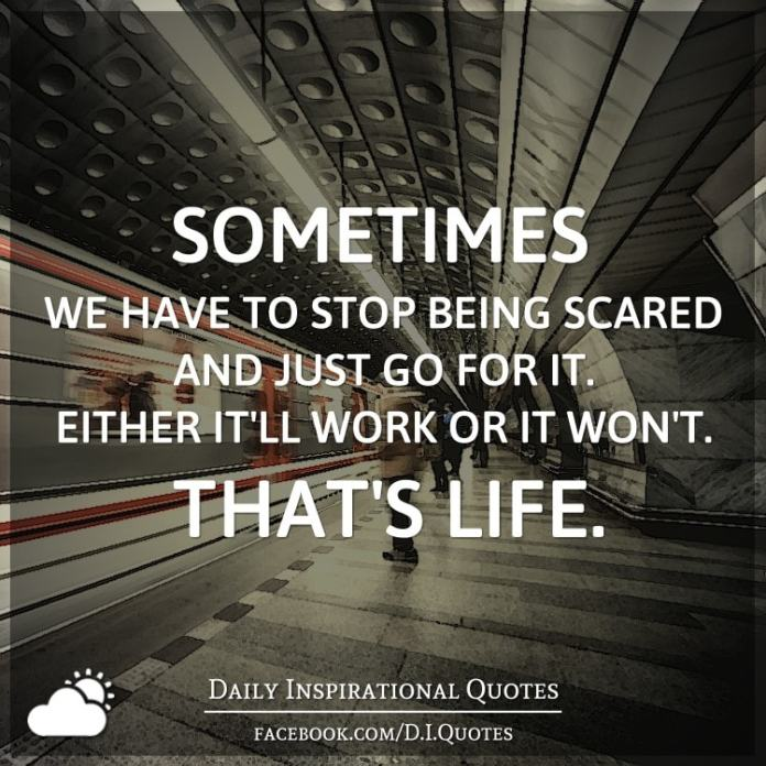 Sometimes we have to stop being scared and just go for it. Either it'll work or it won't. That's life.