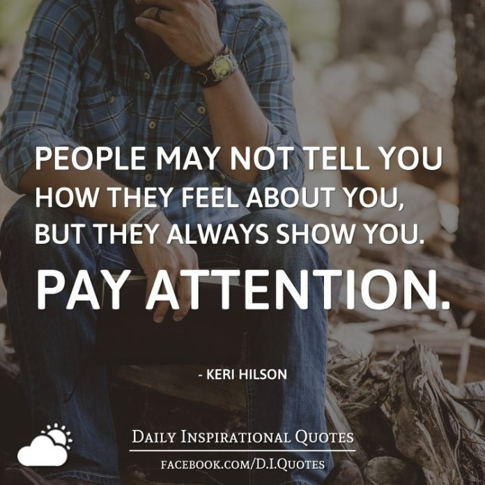 People may not tell you how they feel about you, but they always show you. Pay attention. - Keri Hilson
